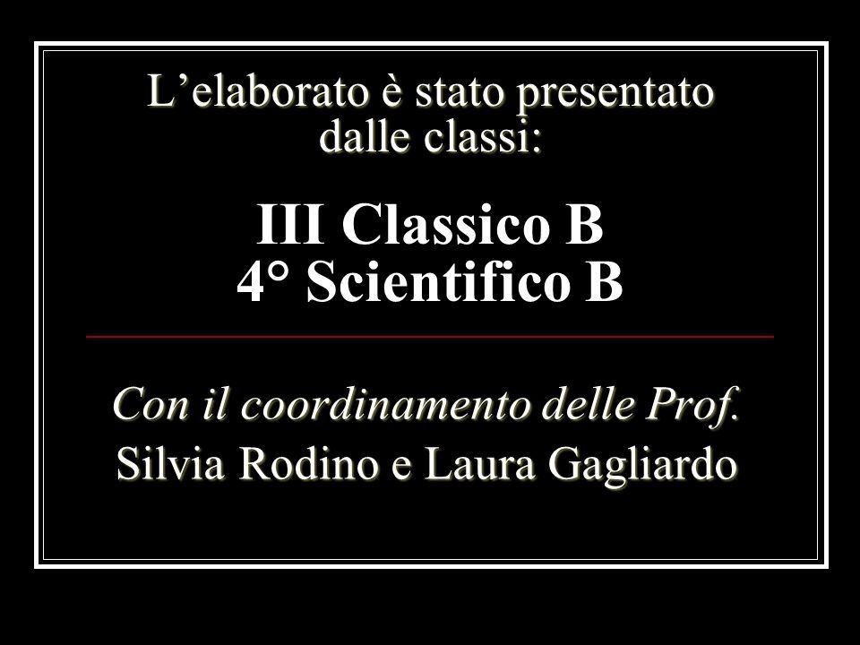 Lelaborato è stato presentato dalle classi: Con il coordinamento delle Prof. Silvia Rodino e Laura Gagliardo III Classico B 4° Scientifico B