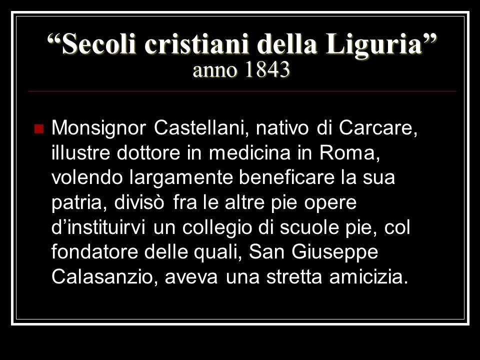 Secoli cristiani della Liguria anno 1843 Monsignor Castellani, nativo di Carcare, illustre dottore in medicina in Roma, volendo largamente beneficare