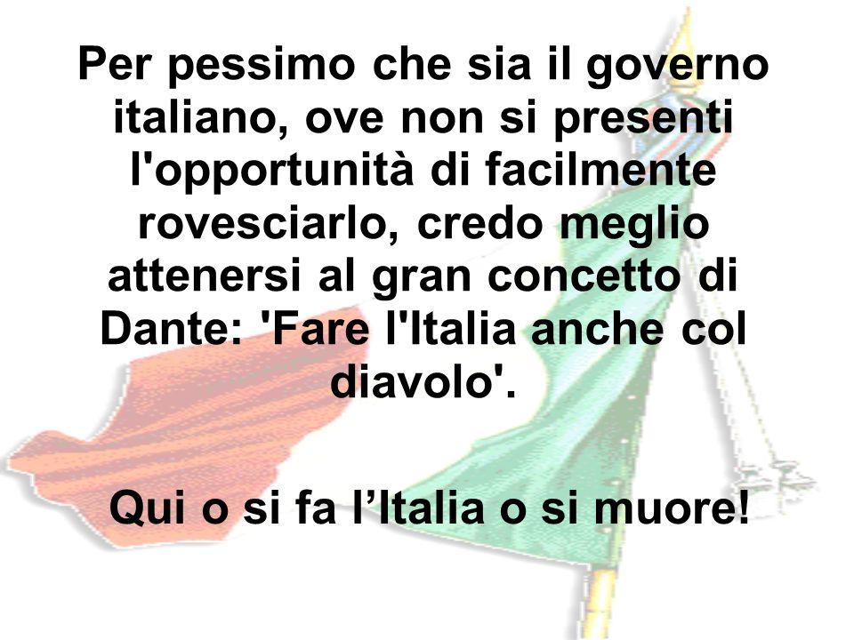 Per pessimo che sia il governo italiano, ove non si presenti l'opportunità di facilmente rovesciarlo, credo meglio attenersi al gran concetto di Dante