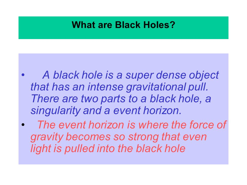 What are Black Holes.A black hole is a super dense object that has an intense gravitational pull.