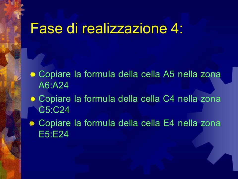 Fase di realizzazione 4: Copiare la formula della cella A5 nella zona A6:A24 Copiare la formula della cella C4 nella zona C5:C24 Copiare la formula de