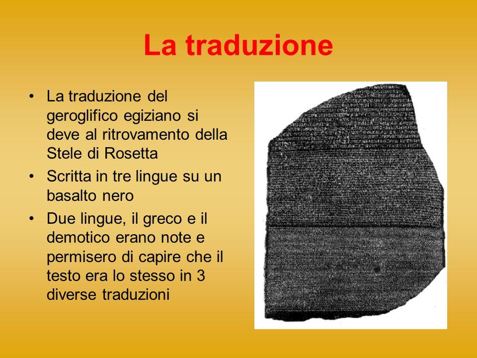 La traduzione La traduzione del geroglifico egiziano si deve al ritrovamento della Stele di Rosetta Scritta in tre lingue su un basalto nero Due lingu