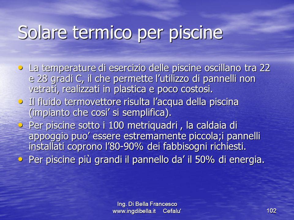 Ing. Di Bella Francesco www.ingdibella.it Cefalu'102 Solare termico per piscine La temperature di esercizio delle piscine oscillano tra 22 e 28 gradi