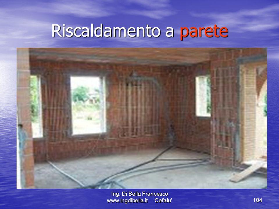 Ing. Di Bella Francesco www.ingdibella.it Cefalu'104 Riscaldamento a parete