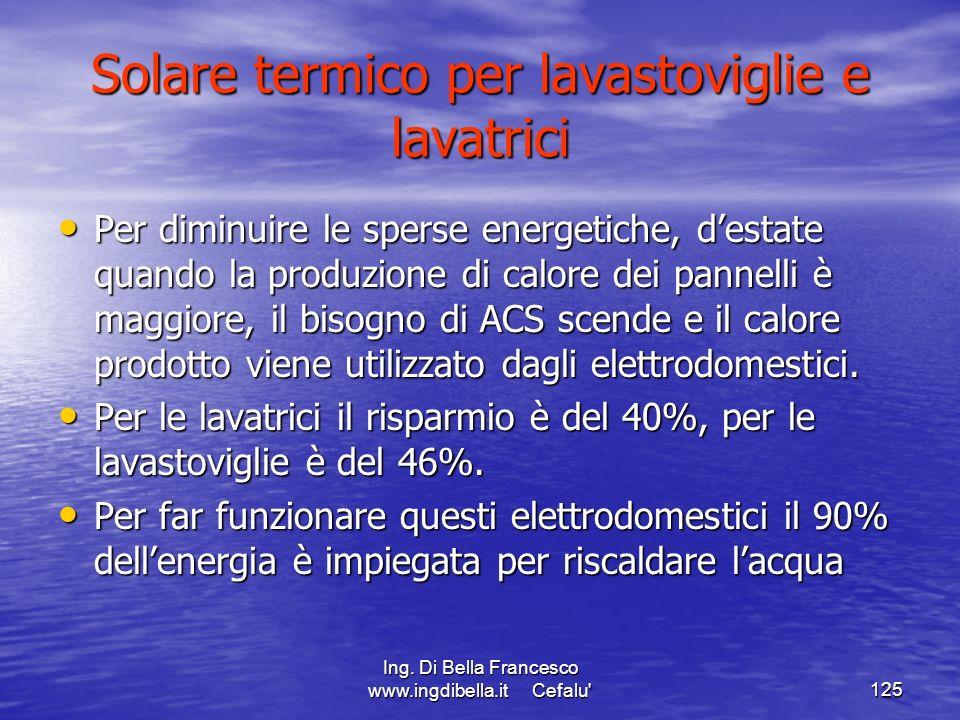 Ing. Di Bella Francesco www.ingdibella.it Cefalu'125 Solare termico per lavastoviglie e lavatrici Per diminuire le sperse energetiche, destate quando