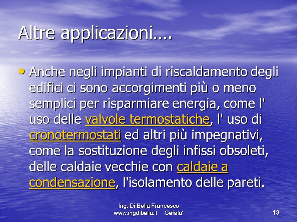 Ing. Di Bella Francesco www.ingdibella.it Cefalu'13 Altre applicazioni…. Anche negli impianti di riscaldamento degli edifici ci sono accorgimenti più