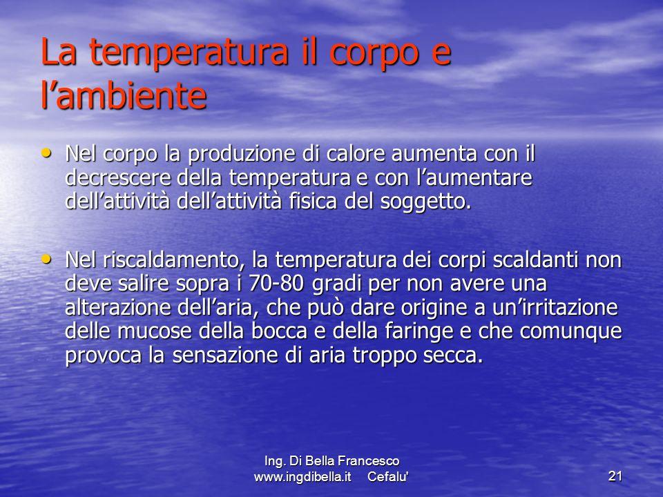 Ing. Di Bella Francesco www.ingdibella.it Cefalu'21 La temperatura il corpo e lambiente Nel corpo la produzione di calore aumenta con il decrescere de
