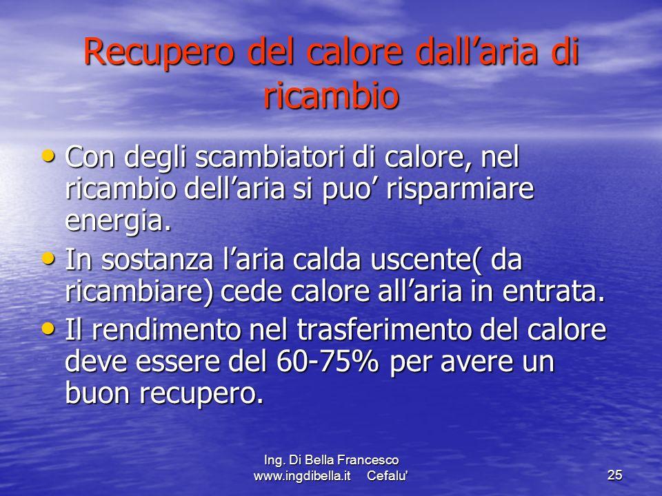Ing. Di Bella Francesco www.ingdibella.it Cefalu'25 Recupero del calore dallaria di ricambio Con degli scambiatori di calore, nel ricambio dellaria si