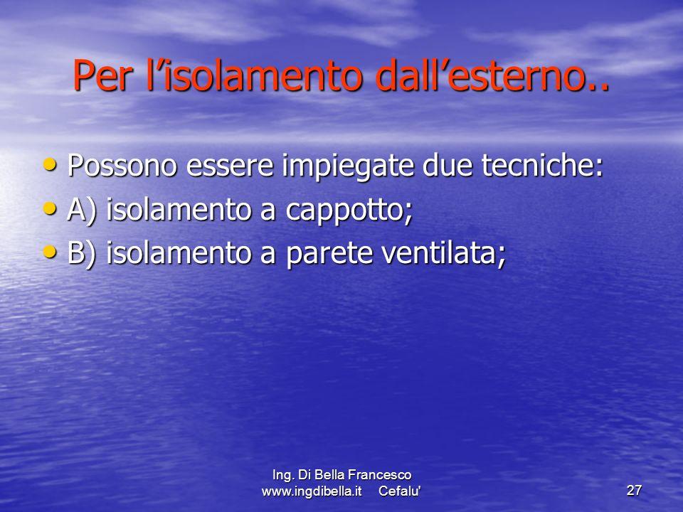Ing. Di Bella Francesco www.ingdibella.it Cefalu'27 Per lisolamento dallesterno.. Possono essere impiegate due tecniche: Possono essere impiegate due