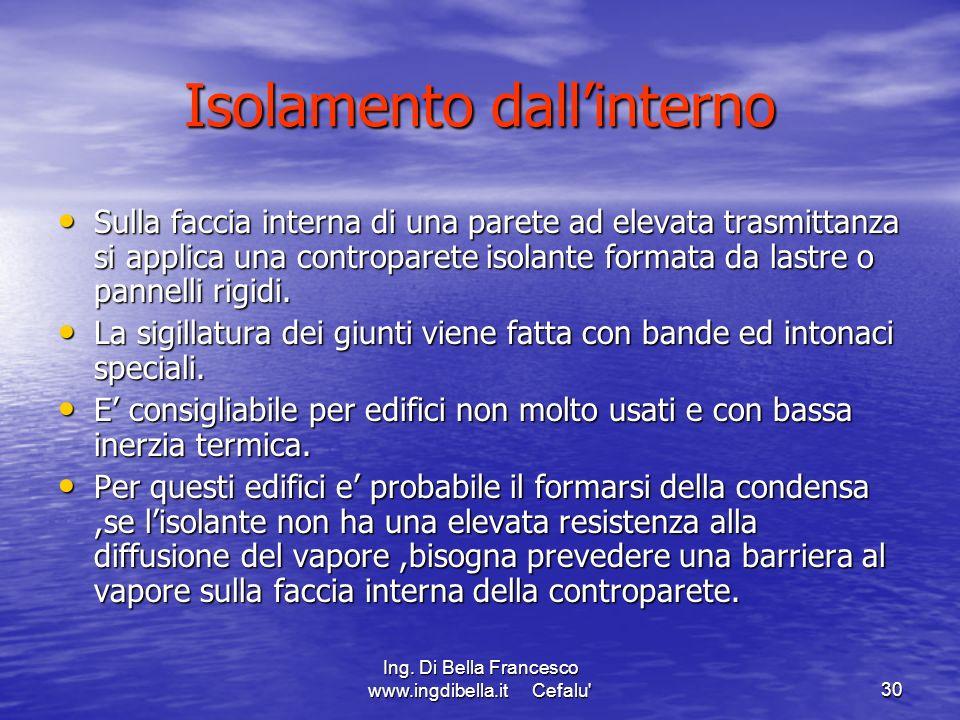 Ing. Di Bella Francesco www.ingdibella.it Cefalu'30 Isolamento dallinterno Sulla faccia interna di una parete ad elevata trasmittanza si applica una c