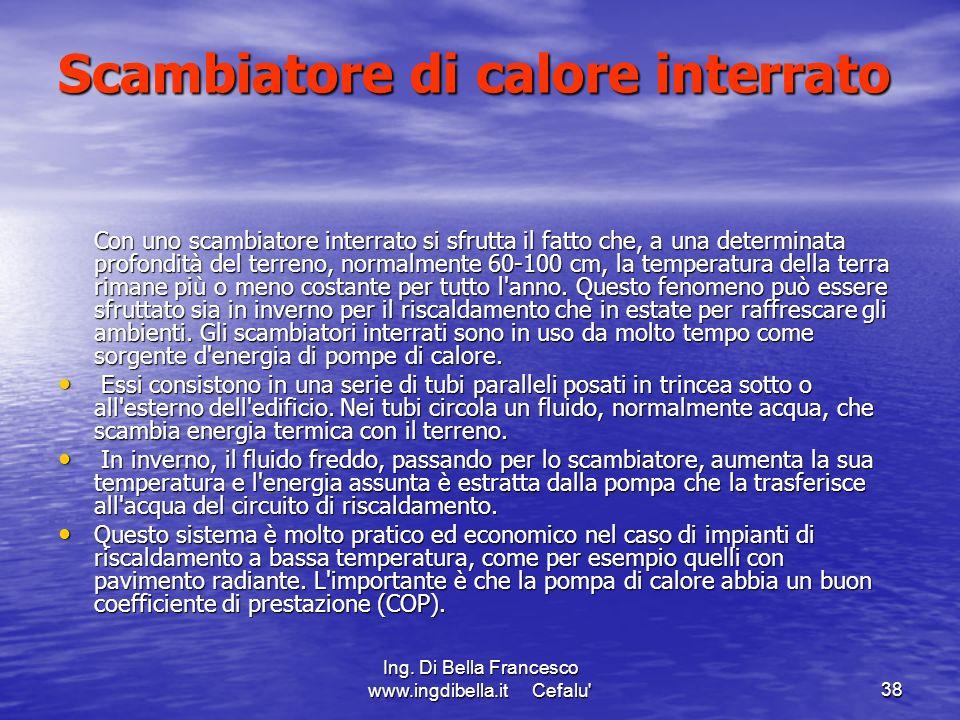 Ing. Di Bella Francesco www.ingdibella.it Cefalu'38 Scambiatore di calore interrato Con uno scambiatore interrato si sfrutta il fatto che, a una deter
