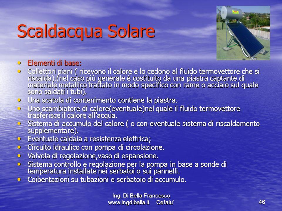 Ing. Di Bella Francesco www.ingdibella.it Cefalu'46 Scaldacqua Solare Elementi di base: Elementi di base: Collettori piani ( ricevono il calore e lo c
