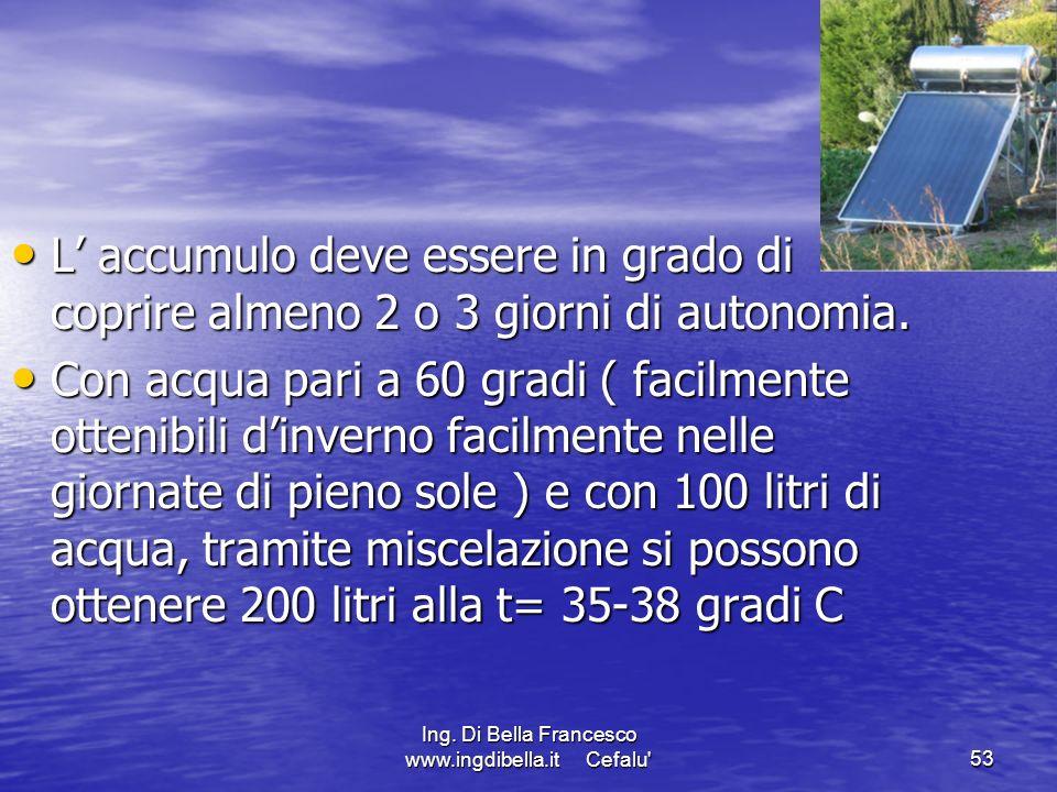 Ing. Di Bella Francesco www.ingdibella.it Cefalu'53 L accumulo deve essere in grado di coprire almeno 2 o 3 giorni di autonomia. L accumulo deve esser