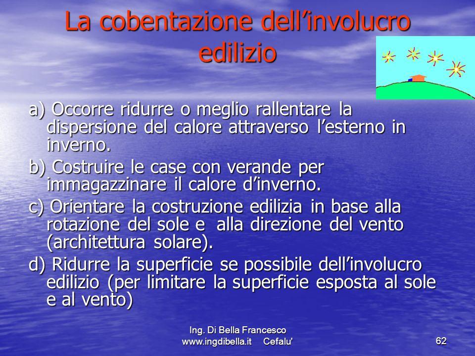 Ing. Di Bella Francesco www.ingdibella.it Cefalu'62 La cobentazione dellinvolucro edilizio a) Occorre ridurre o meglio rallentare la dispersione del c