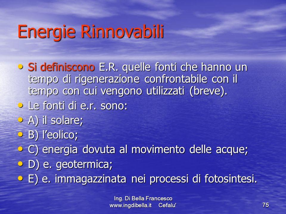 Ing. Di Bella Francesco www.ingdibella.it Cefalu'75 Energie Rinnovabili Si definiscono E.R. quelle fonti che hanno un tempo di rigenerazione confronta