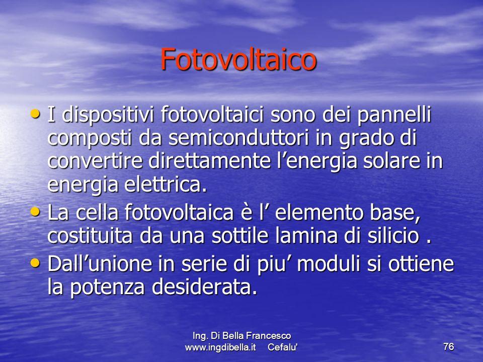 Ing. Di Bella Francesco www.ingdibella.it Cefalu'76 Fotovoltaico I dispositivi fotovoltaici sono dei pannelli composti da semiconduttori in grado di c