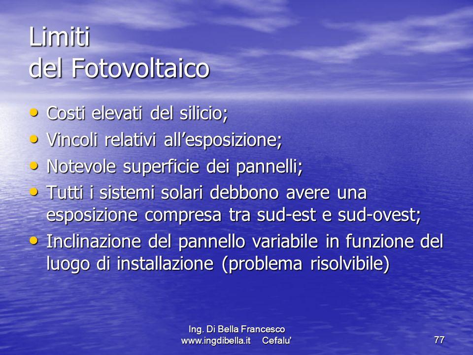 Ing. Di Bella Francesco www.ingdibella.it Cefalu'77 Limiti del Fotovoltaico Costi elevati del silicio; Costi elevati del silicio; Vincoli relativi all
