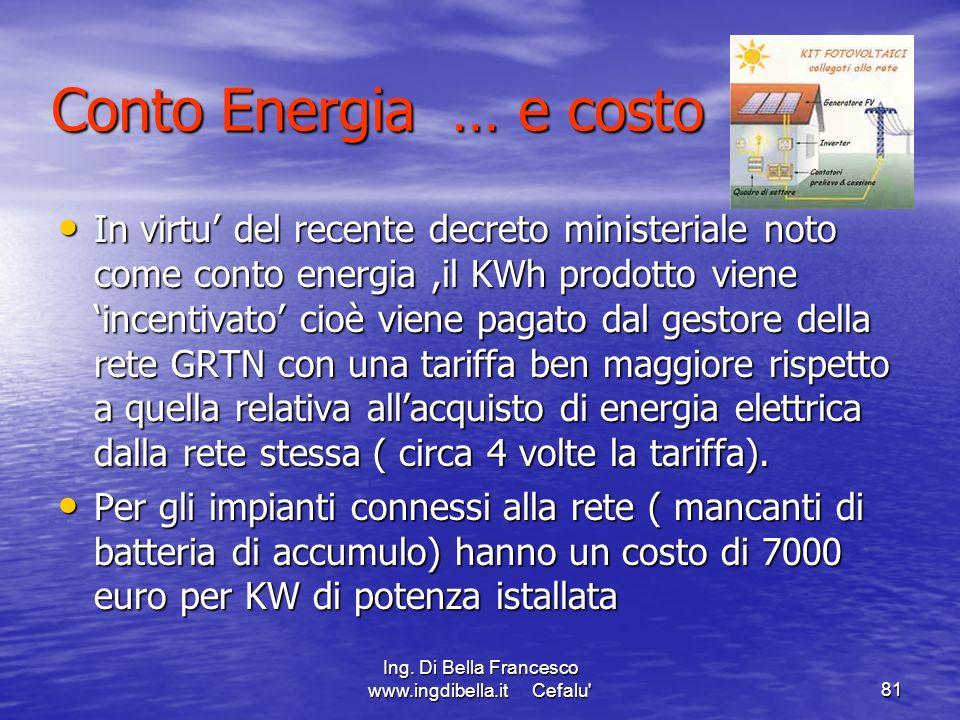 Ing. Di Bella Francesco www.ingdibella.it Cefalu'81 Conto Energia … e costo In virtu del recente decreto ministeriale noto come conto energia,il KWh p