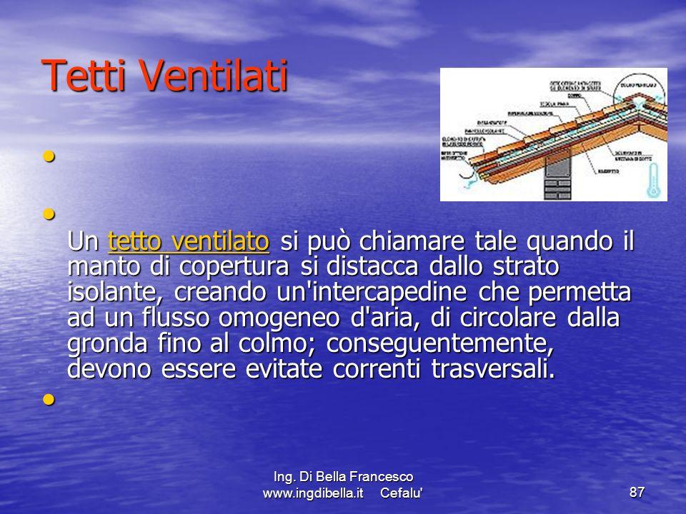 Ing. Di Bella Francesco www.ingdibella.it Cefalu'87 Tetti Ventilati Un tetto ventilato si può chiamare tale quando il manto di copertura si distacca d