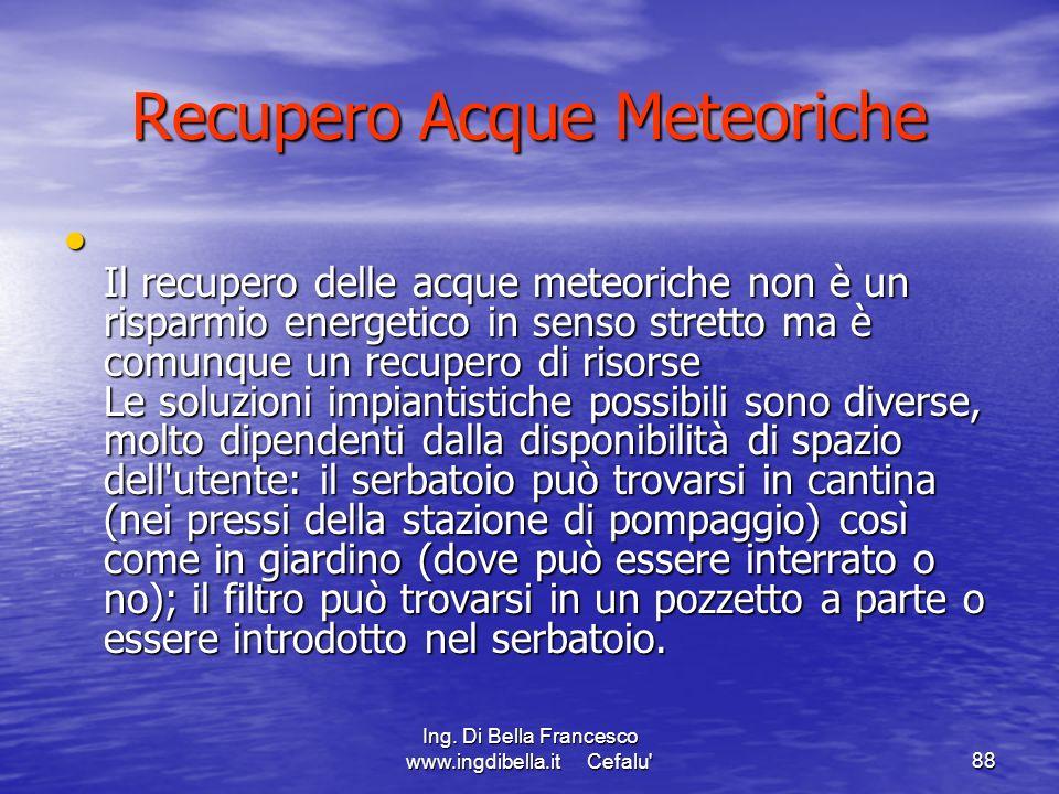 Ing. Di Bella Francesco www.ingdibella.it Cefalu'88 Recupero Acque Meteoriche Il recupero delle acque meteoriche non è un risparmio energetico in sens