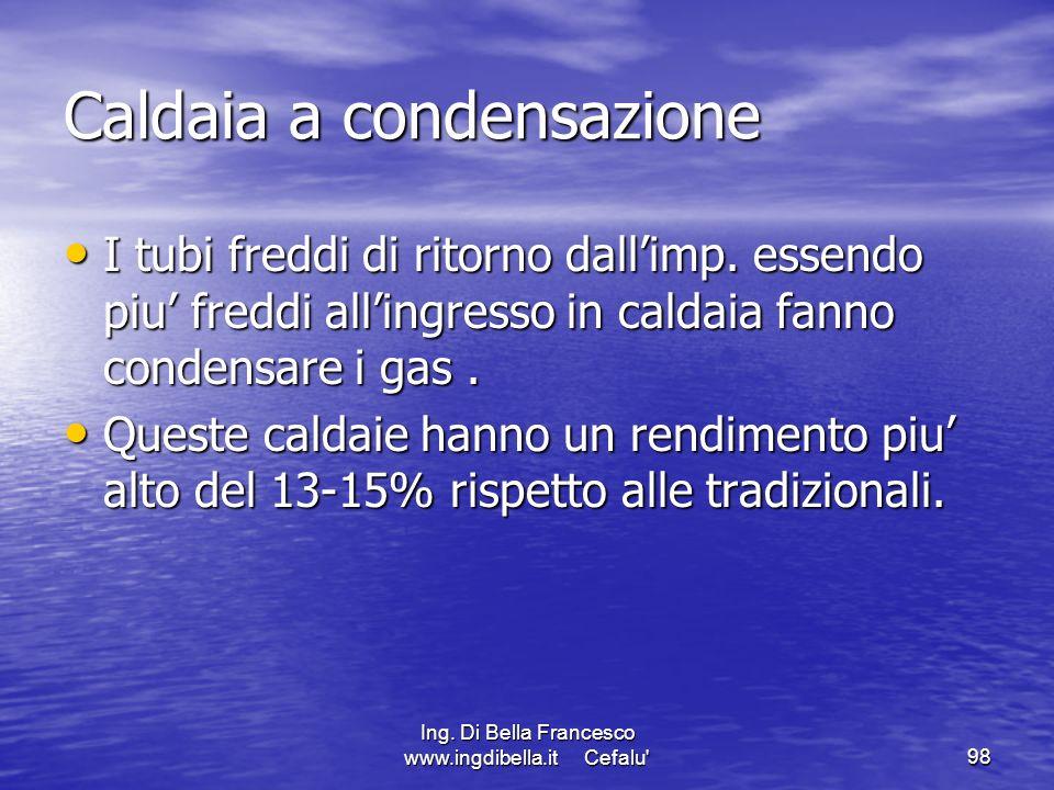 Ing. Di Bella Francesco www.ingdibella.it Cefalu'98 Caldaia a condensazione I tubi freddi di ritorno dallimp. essendo piu freddi allingresso in caldai