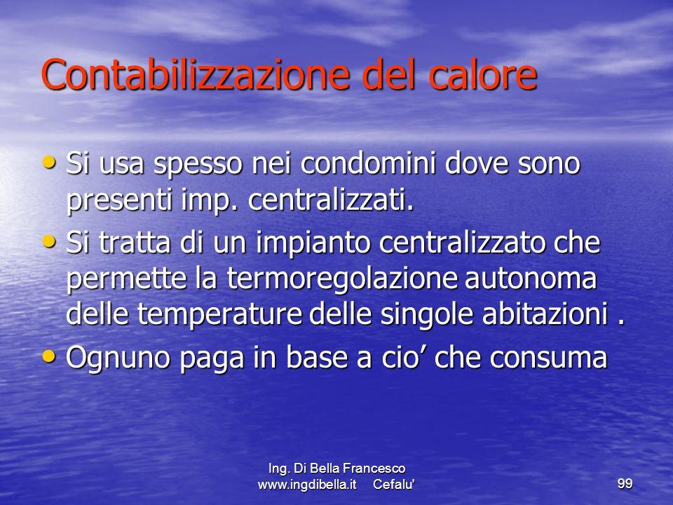 Ing. Di Bella Francesco www.ingdibella.it Cefalu'99 Contabilizzazione del calore Si usa spesso nei condomini dove sono presenti imp. centralizzati. Si
