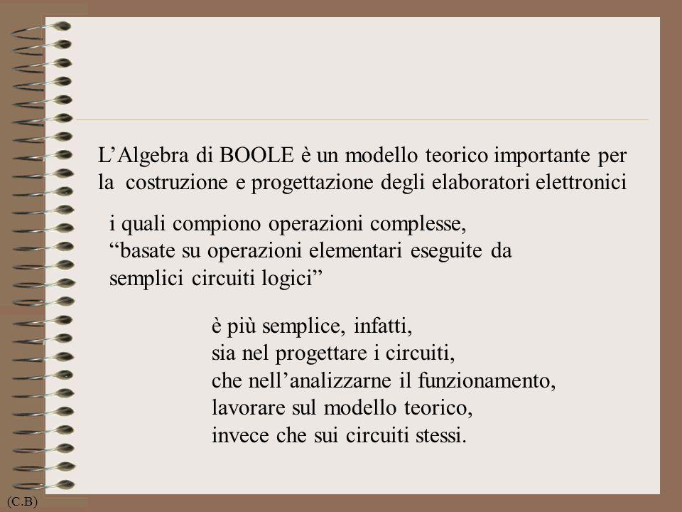 LAlgebra di BOOLE è un modello teorico importante per la costruzione e progettazione degli elaboratori elettronici i quali compiono operazioni comples