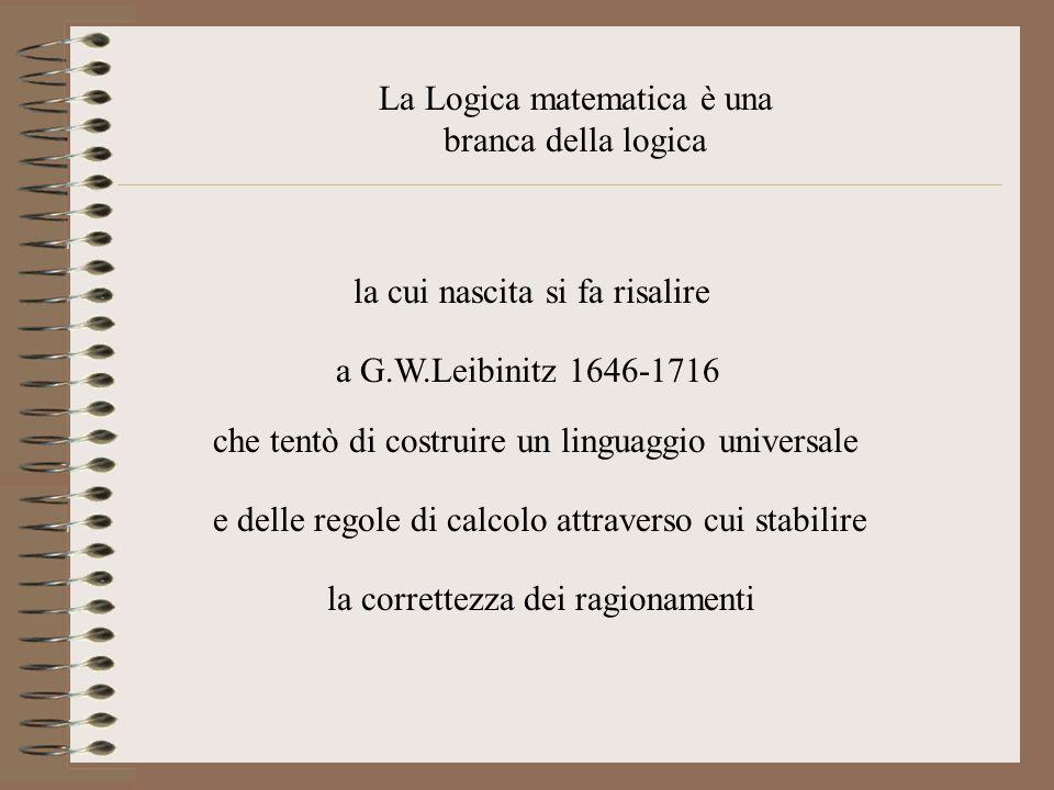 La Logica matematica è una branca della logica la cui nascita si fa risalire a G.W.Leibinitz 1646-1716 che tentò di costruire un linguaggio universale