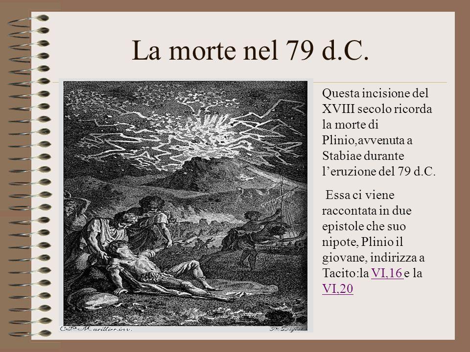 La morte nel 79 d.C. Questa incisione del XVIII secolo ricorda la morte di Plinio,avvenuta a Stabiae durante leruzione del 79 d.C. Essa ci viene racco