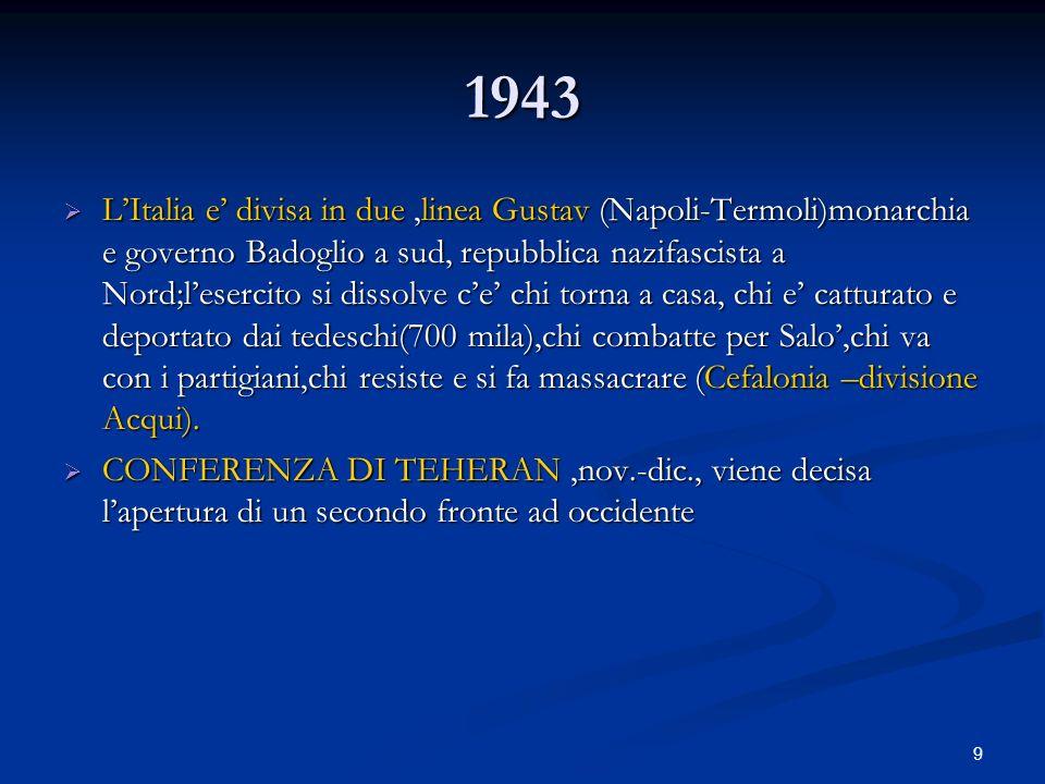 9 1943 LItalia e divisa in due,linea Gustav (Napoli-Termoli)monarchia e governo Badoglio a sud, repubblica nazifascista a Nord;lesercito si dissolve c