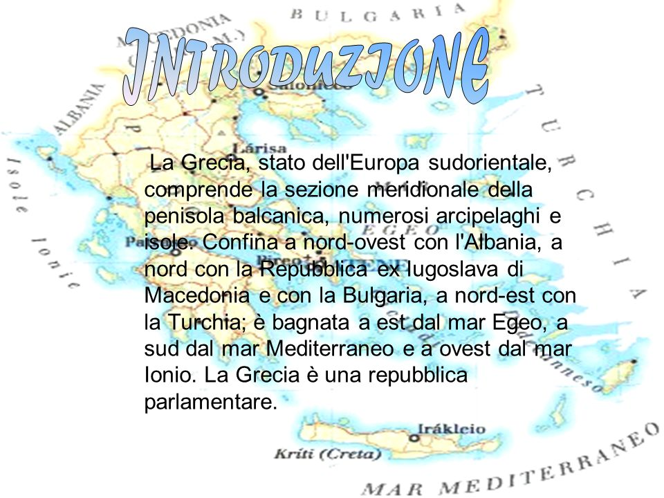 La Grecia, stato dell'Europa sudorientale, comprende la sezione meridionale della penisola balcanica, numerosi arcipelaghi e isole. Confina a nord-ove