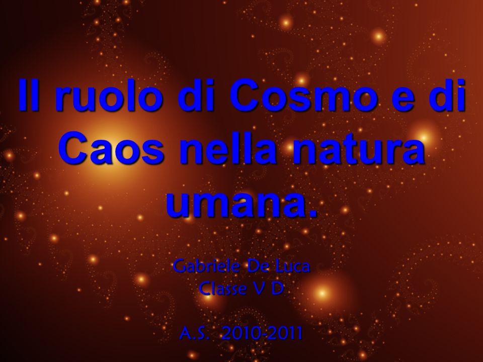 Il ruolo di Cosmo e di Caos nella natura umana. Gabriele De Luca Classe V D A.S. 2010-2011