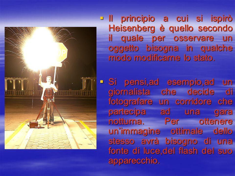 Il principio a cui si ispirò Heisenberg è quello secondo il quale per osservare un oggetto bisogna in qualche modo modificarne lo stato. Il principio