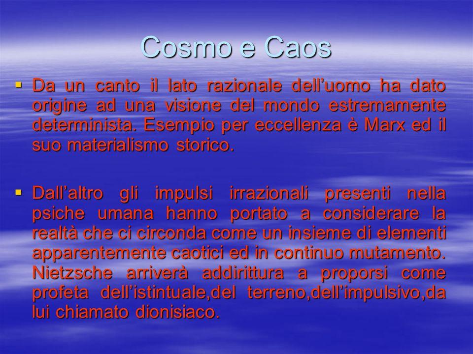 Cosmo e Caos Da un canto il lato razionale delluomo ha dato origine ad una visione del mondo estremamente determinista. Esempio per eccellenza è Marx
