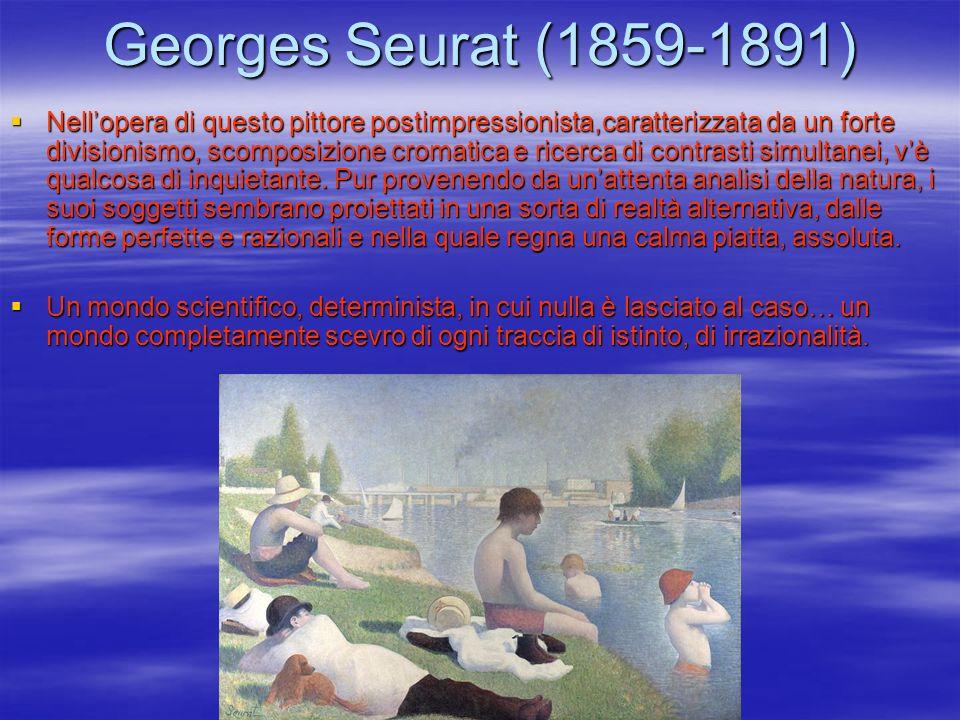 Georges Seurat (1859-1891) Nellopera di questo pittore postimpressionista,caratterizzata da un forte divisionismo, scomposizione cromatica e ricerca d