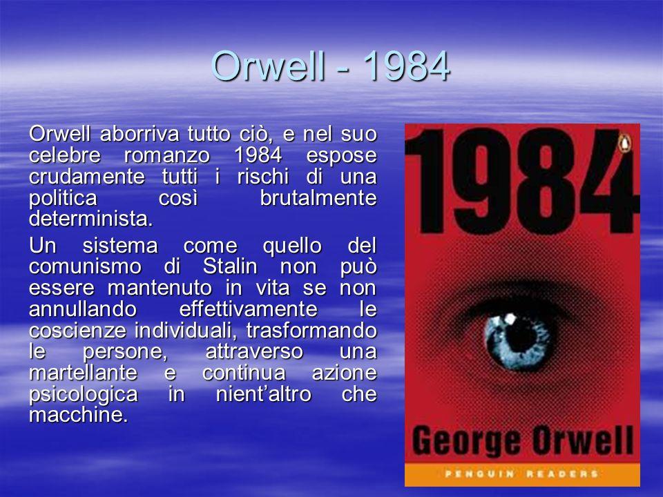 Orwell - 1984 Orwell aborriva tutto ciò, e nel suo celebre romanzo 1984 espose crudamente tutti i rischi di una politica così brutalmente determinista