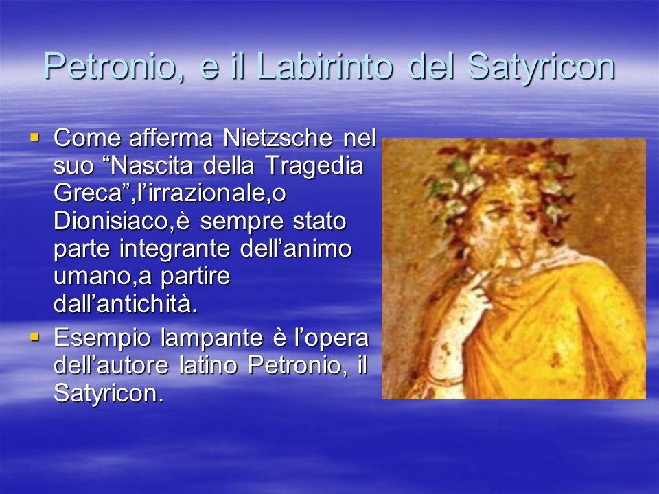 Petronio, e il Labirinto del Satyricon Come afferma Nietzsche nel suo Nascita della Tragedia Greca,lirrazionale,o Dionisiaco,è sempre stato parte inte