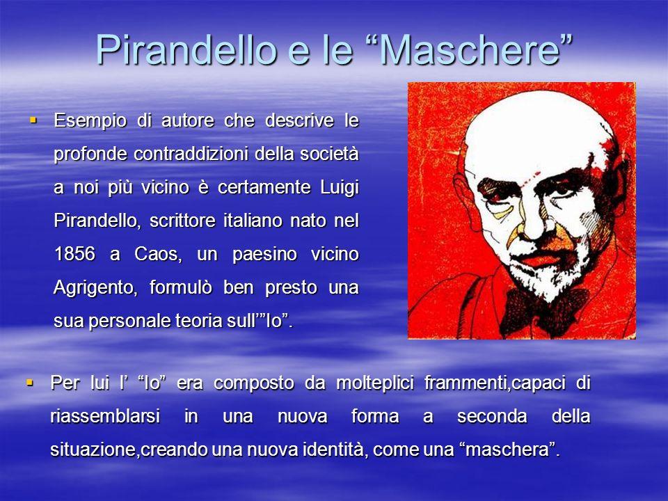 Pirandello e le Maschere Esempio di autore che descrive le profonde contraddizioni della società a noi più vicino è certamente Luigi Pirandello, scrit