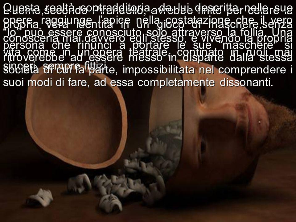 Luomo,secondo Pirandello, avrebbe finito per celare la propria vera identità in un gioco di maschere,senza conoscerla mai davvero egli stesso, e viven