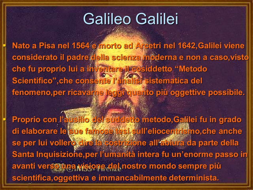 Galileo Galilei Nato a Pisa nel 1564 e morto ad Arcetri nel 1642,Galilei viene considerato il padre della scienza moderna e non a caso,visto che fu pr