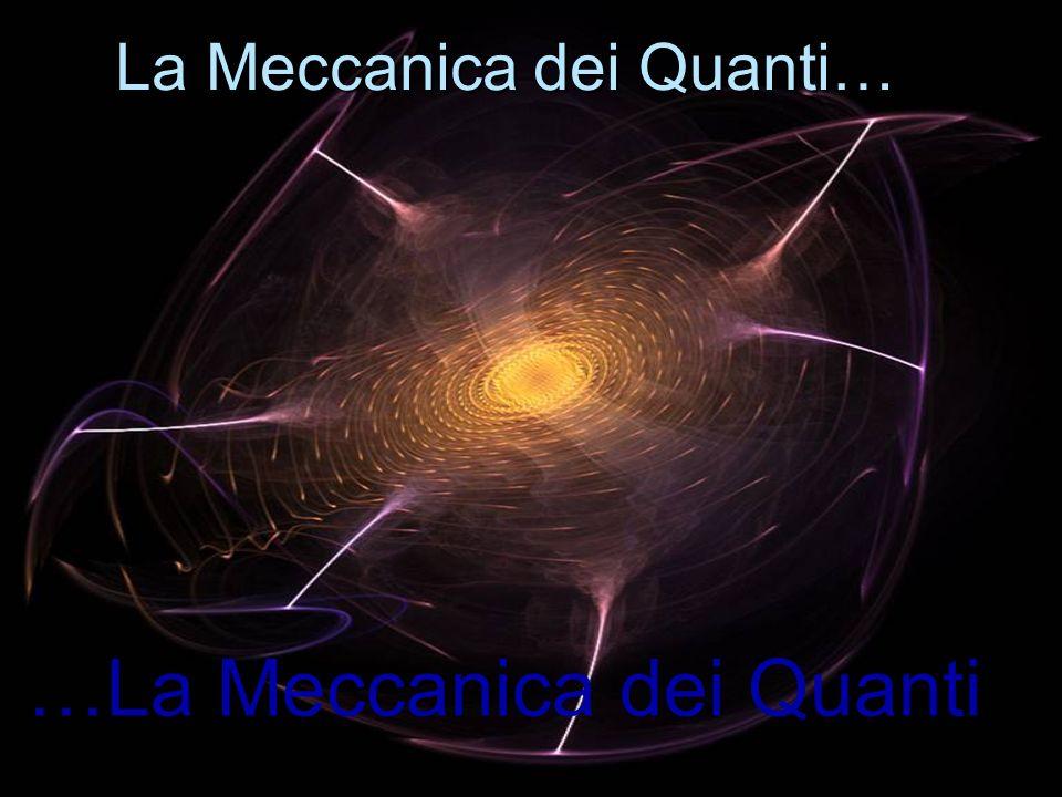 Con Il termine Meccanica dei Quanti,o Quantistica Si intende linsieme di diverse teorie che vennero alla luce durante il XX secolo per ovviare allincapacità della Meccanica Classica di spiegare determinati fenomeni, come la radiazione di corpo nero, l effetto fotoelettrico, il calore specifico dei solidi, gli spettri atomici, la stabilità degli atomi.