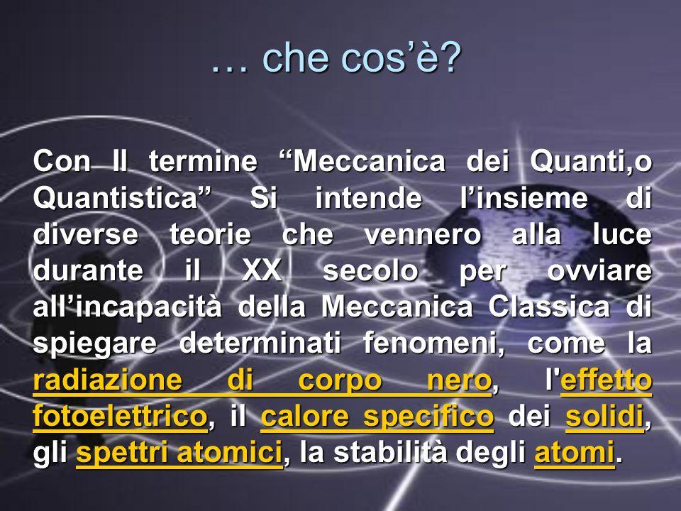 Con Il termine Meccanica dei Quanti,o Quantistica Si intende linsieme di diverse teorie che vennero alla luce durante il XX secolo per ovviare allinca