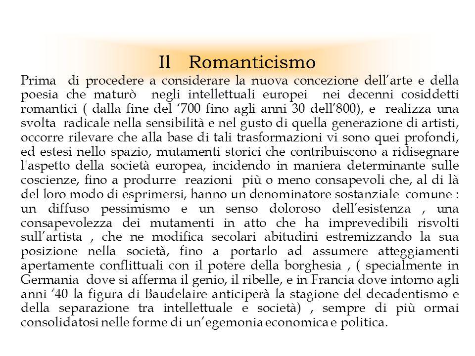Il Romanticismo Prima di procedere a considerare la nuova concezione dellarte e della poesia che maturò negli intellettuali europei nei decenni cosidd