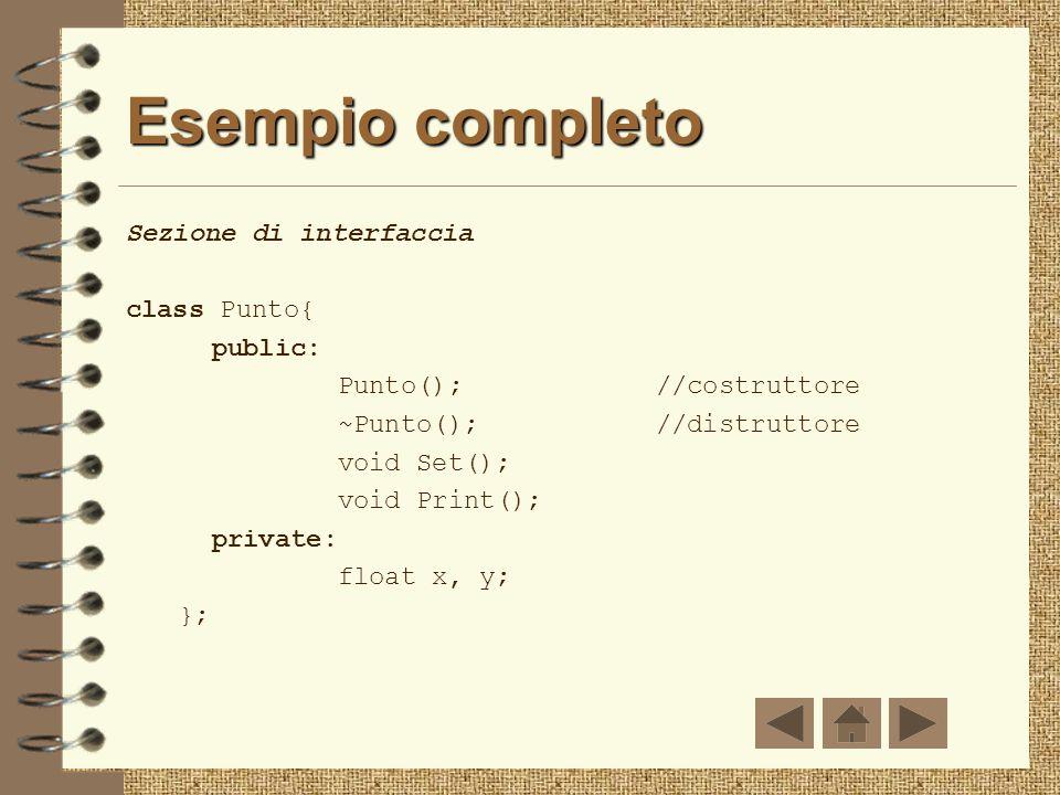 Esempio: costruttore e distruttore class Punto{ public: Punto();//costruttore ~Punto();//distruttore void Set(); void Print(); private: float x, y; };