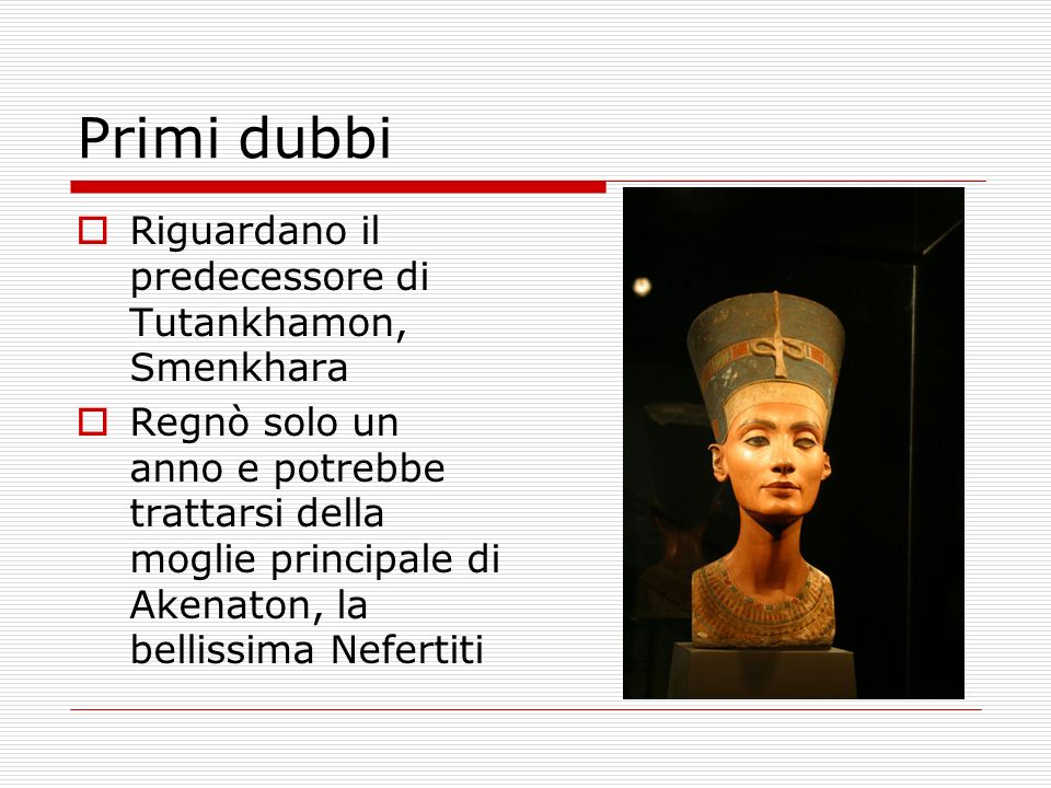 Primi dubbi Riguardano il predecessore di Tutankhamon, Smenkhara Regnò solo un anno e potrebbe trattarsi della moglie principale di Akenaton, la belli