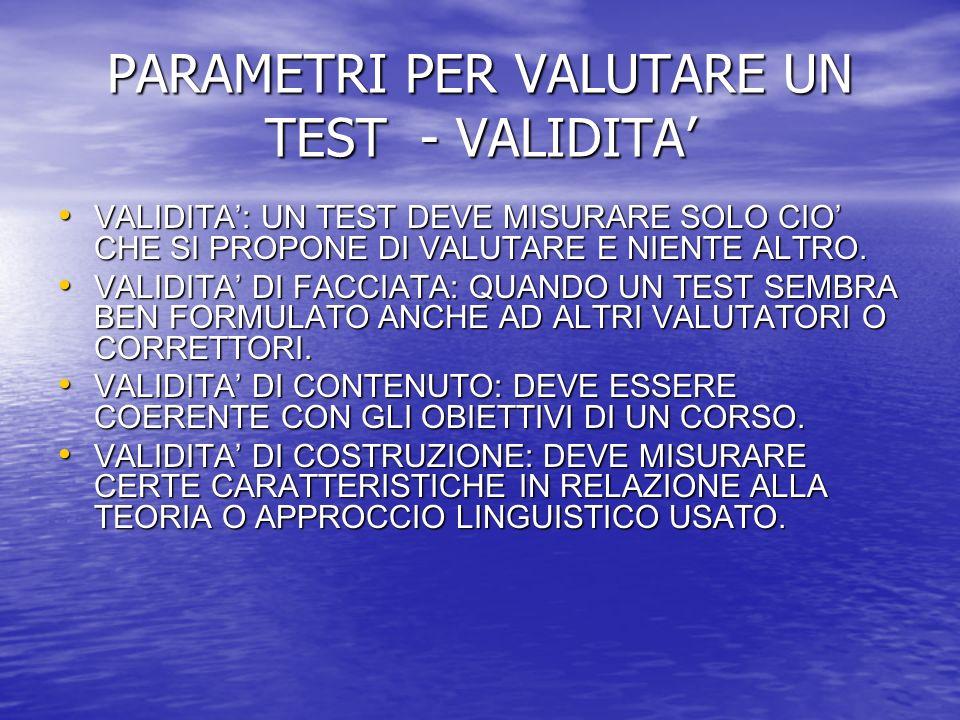 PARAMETRI PER VALUTARE UN TEST - VALIDITA VALIDITA: UN TEST DEVE MISURARE SOLO CIO CHE SI PROPONE DI VALUTARE E NIENTE ALTRO.
