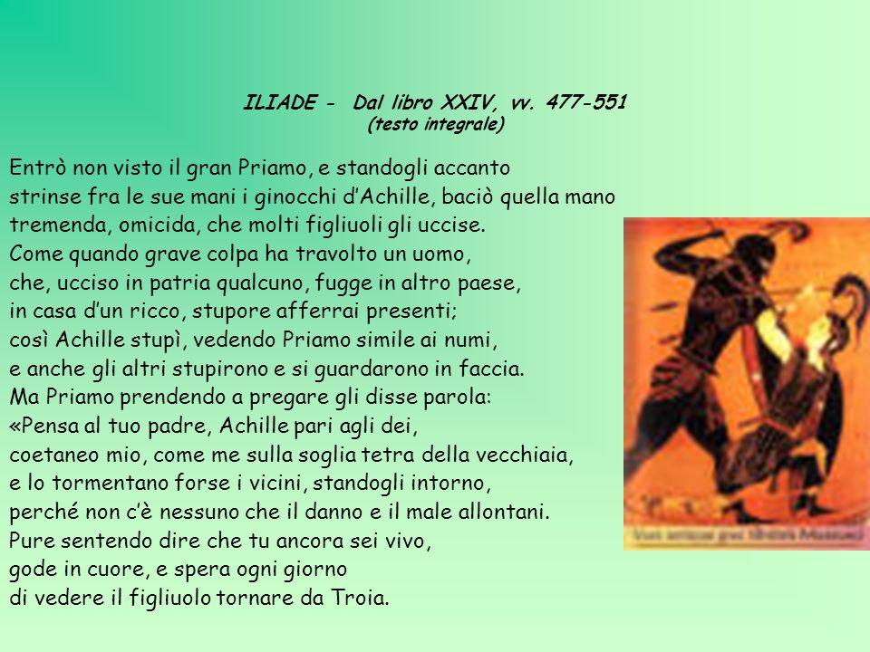 ILIADE - Dal libro XXIV, vv. 477-551 (testo integrale) Entrò non visto il gran Priamo, e standogli accanto strinse fra le sue mani i ginocchi dAchille