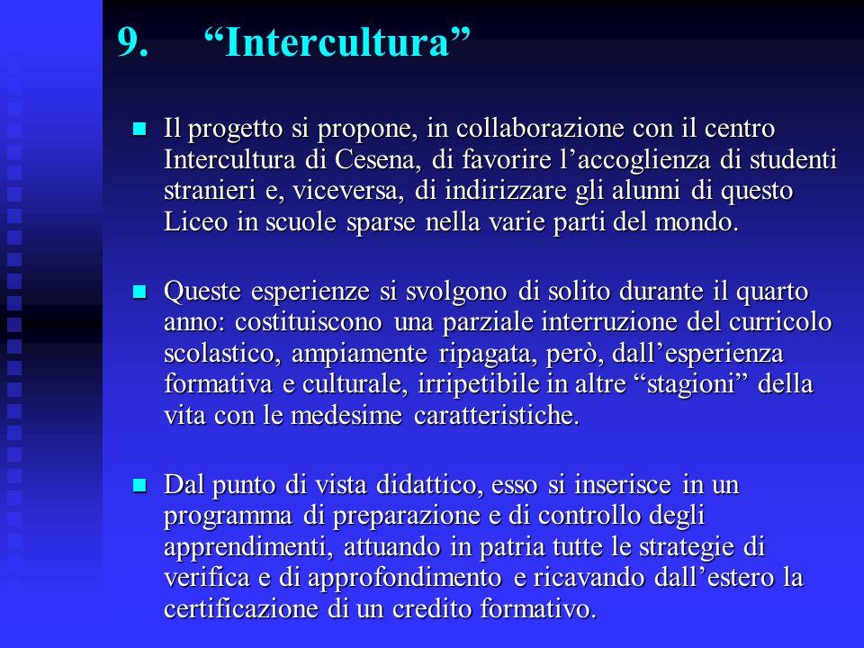 9.Intercultura Il progetto si propone, in collaborazione con il centro Intercultura di Cesena, di favorire laccoglienza di studenti stranieri e, viceversa, di indirizzare gli alunni di questo Liceo in scuole sparse nella varie parti del mondo.