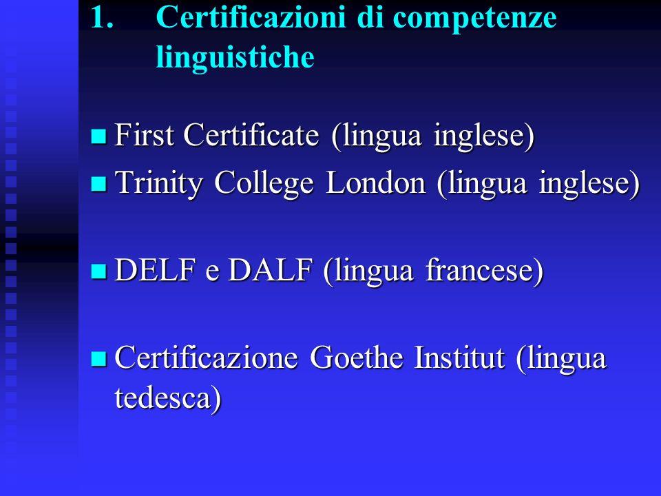 1.Certificazioni di competenze linguistiche First Certificate (lingua inglese) First Certificate (lingua inglese) Trinity College London (lingua inglese) Trinity College London (lingua inglese) DELF e DALF (lingua francese) DELF e DALF (lingua francese) Certificazione Goethe Institut (lingua tedesca) Certificazione Goethe Institut (lingua tedesca)