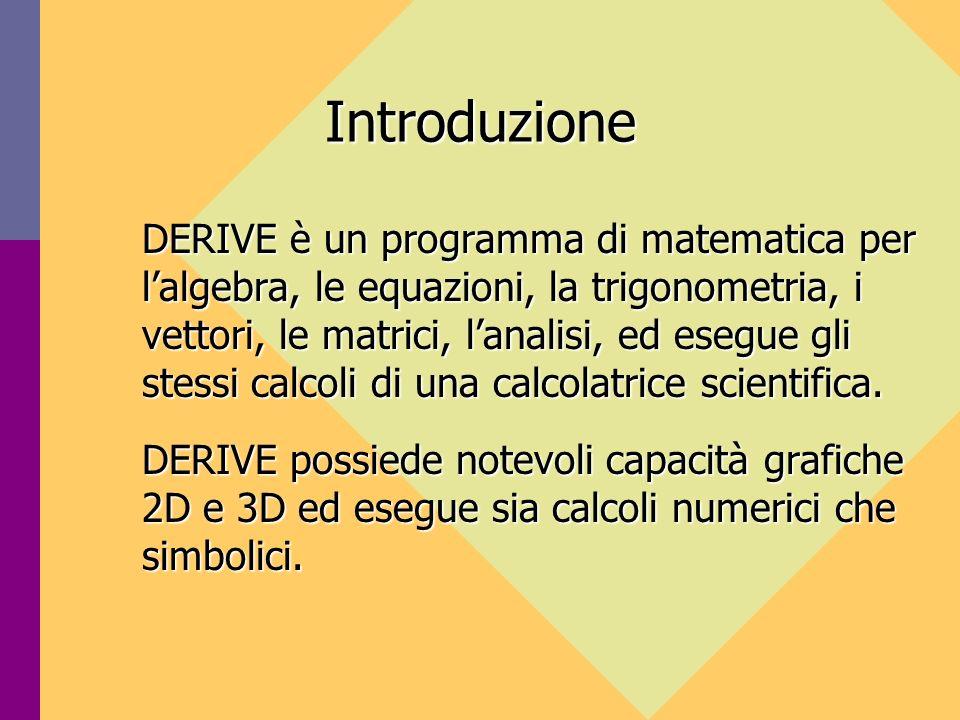 Introduzione DERIVE è un programma di matematica per lalgebra, le equazioni, la trigonometria, i vettori, le matrici, lanalisi, ed esegue gli stessi calcoli di una calcolatrice scientifica.